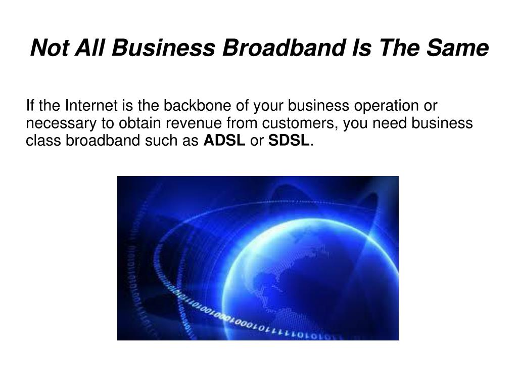 If the Internet is the backbone of your business operation or necessary to obtain revenue from customers, you need business class broadband such as