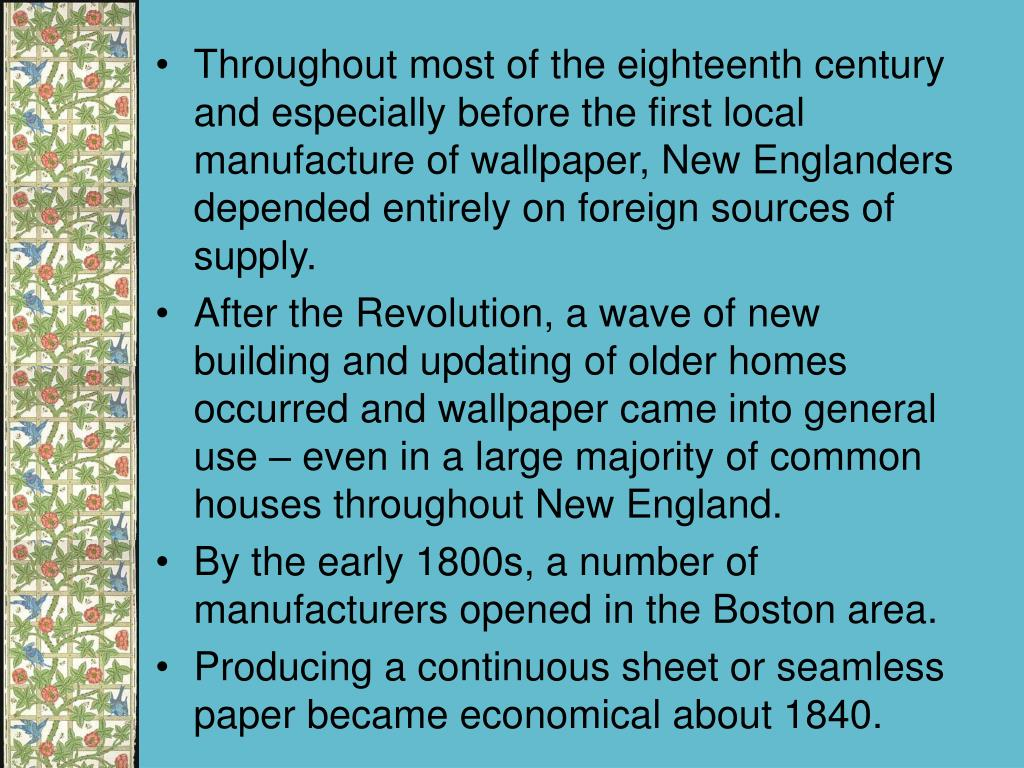 Throughout most of the eighteenth century and especially before the first local manufacture of wallpaper, New Englanders depended entirely on foreign sources of supply.
