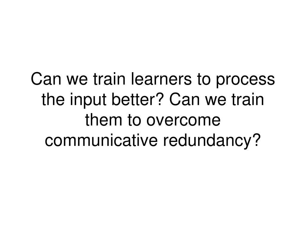 Can we train learners to process the input better? Can we train them to overcome communicative redundancy?