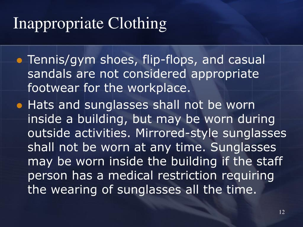 Tennis/gym shoes, flip-flops, and casual sandals are not considered appropriate footwear for the workplace.