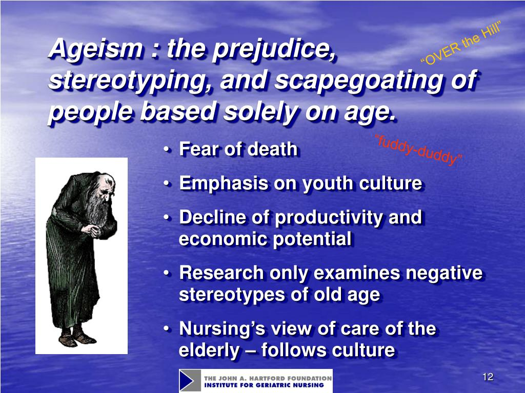 Ageism : the prejudice, stereotyping, and scapegoating of people based solely on age.