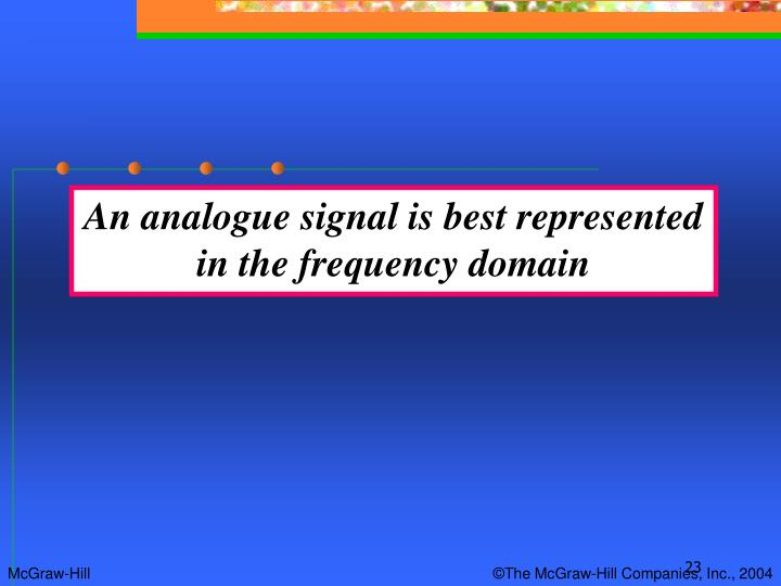 An analogue signal is best represented in the frequency domain