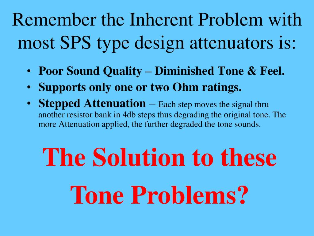 Remember the Inherent Problem with most SPS type design attenuators is: