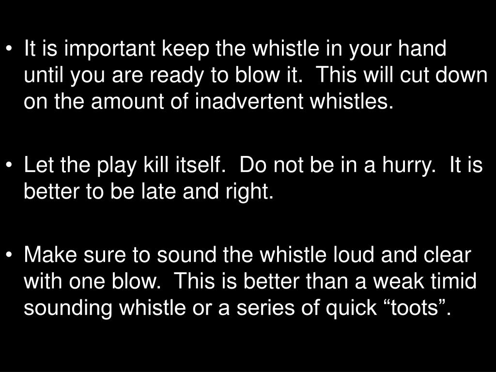 It is important keep the whistle in your hand until you are ready to blow it.  This will cut down on the amount of inadvertent whistles.