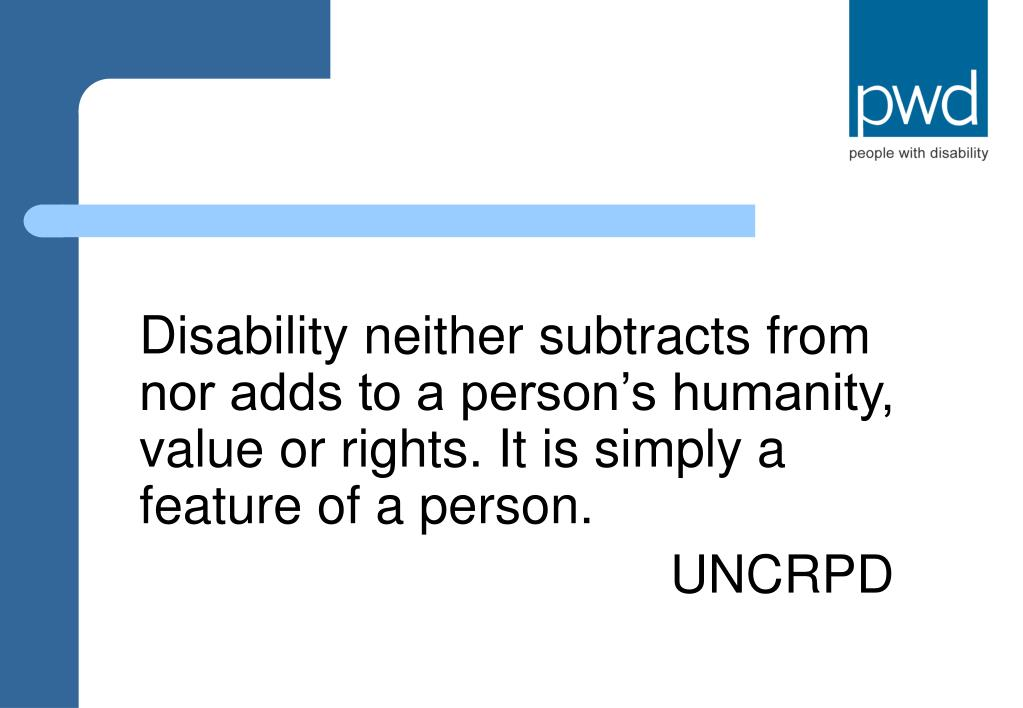Disability neither subtracts from nor adds to a person's humanity, value or rights. It is simply a feature of a person.