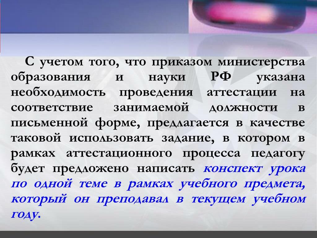С учетом того, что приказом министерства образования и науки РФ указана необходимость проведения аттестации на соответствие занимаемой должности в письменной форме, предлагается в качестве таковой использовать задание, в котором в рамках аттестационного процесса педагогу будет предложено написать