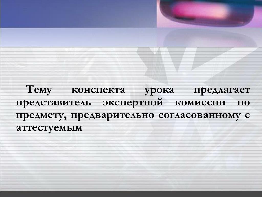 Тему конспекта урока предлагает представитель экспертной комиссии по предмету, предварительно согласованному с аттестуемым
