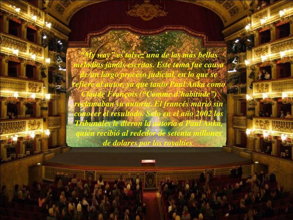 """""""My way"""" es talvez una de las más bellas melodias jamás escritas. Este tema fue causa de un largo proceso judicial, en lo que se refiere al autor, ya que tanto Paul Anka como Claude François (""""Comme d'habitude"""") reclamaban su autoría. El francés murió sin conocer el resultado. Solo en el año 2002 los Tribunales le dieron la autoría a Paul Anka, quién recibió al rededor de setenta millones de dolares por los royalties"""