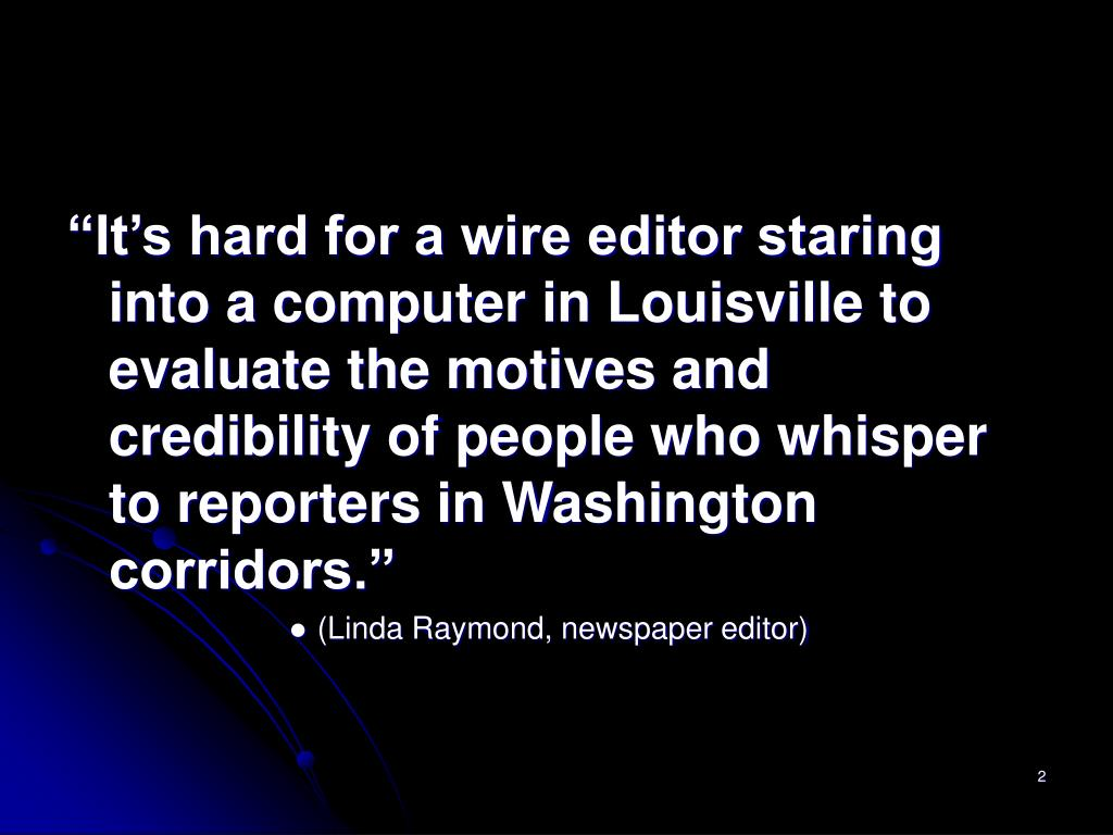 """It's hard for a wire editor staring into a computer in Louisville to evaluate the motives and credibility of people who whisper to reporters in Washington corridors."""