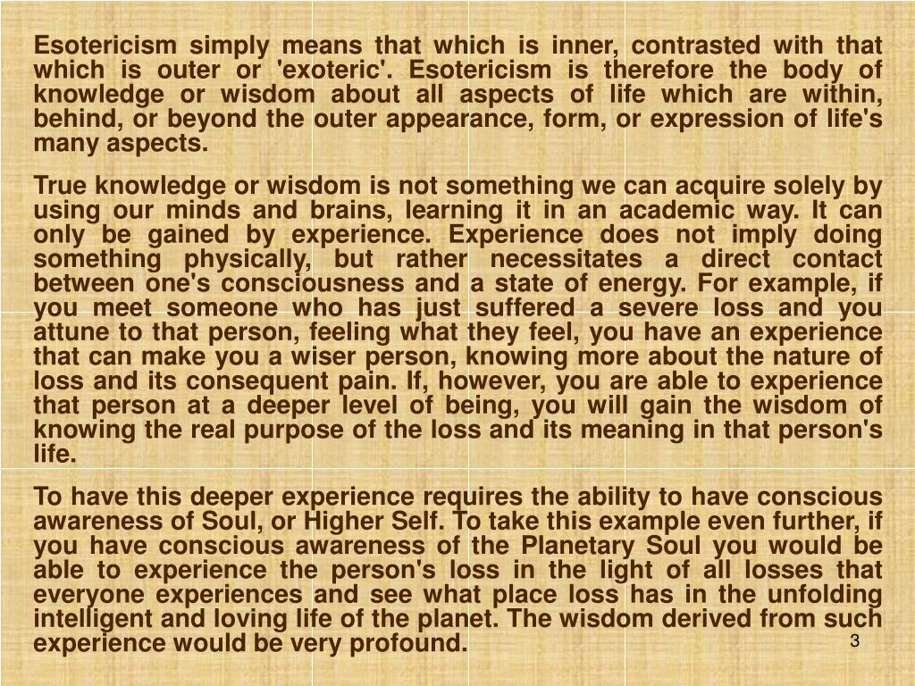 Esotericism simply means that which is inner, contrasted with that which is outer or 'exoteric'. Esotericism is therefore the body of knowledge or wisdom about all aspects of life which are within, behind, or beyond the outer appearance, form, or expression of life's many aspects.