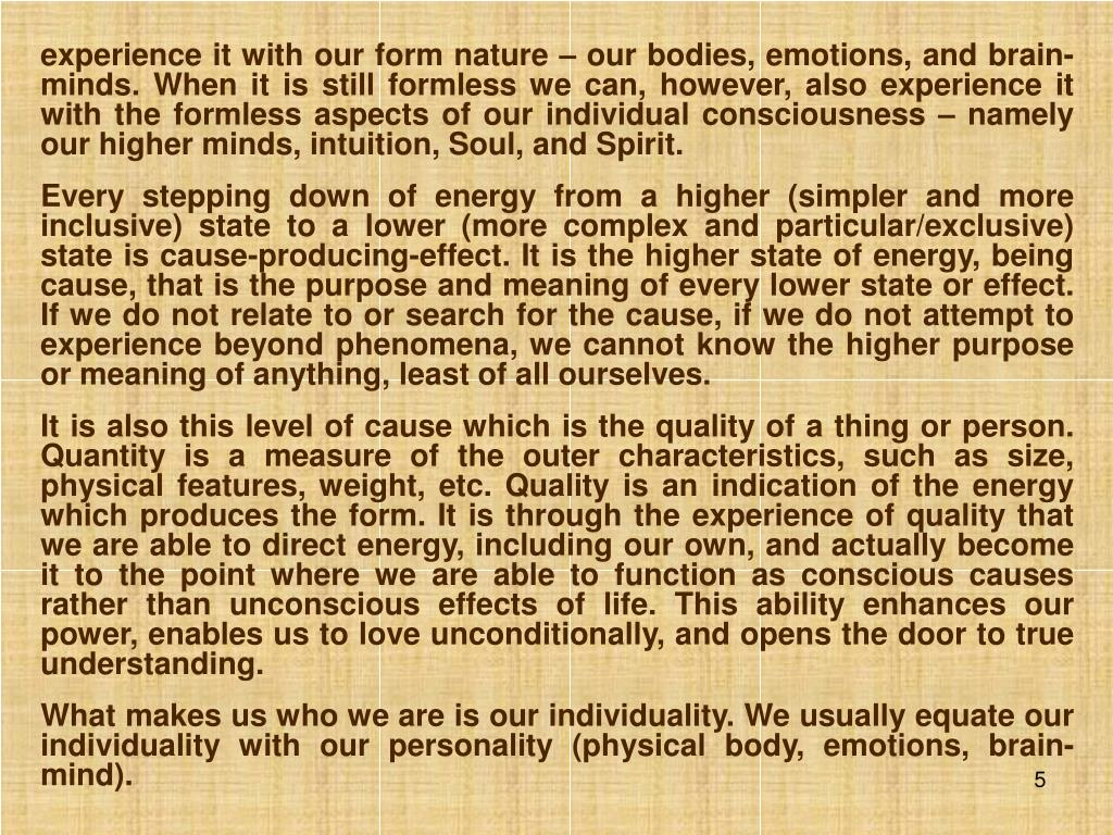 experience it with our form nature – our bodies, emotions, and brain-minds. When it is still formless we can, however, also experience it with the formless aspects of our individual consciousness – namely our higher minds, intuition, Soul, and Spirit.