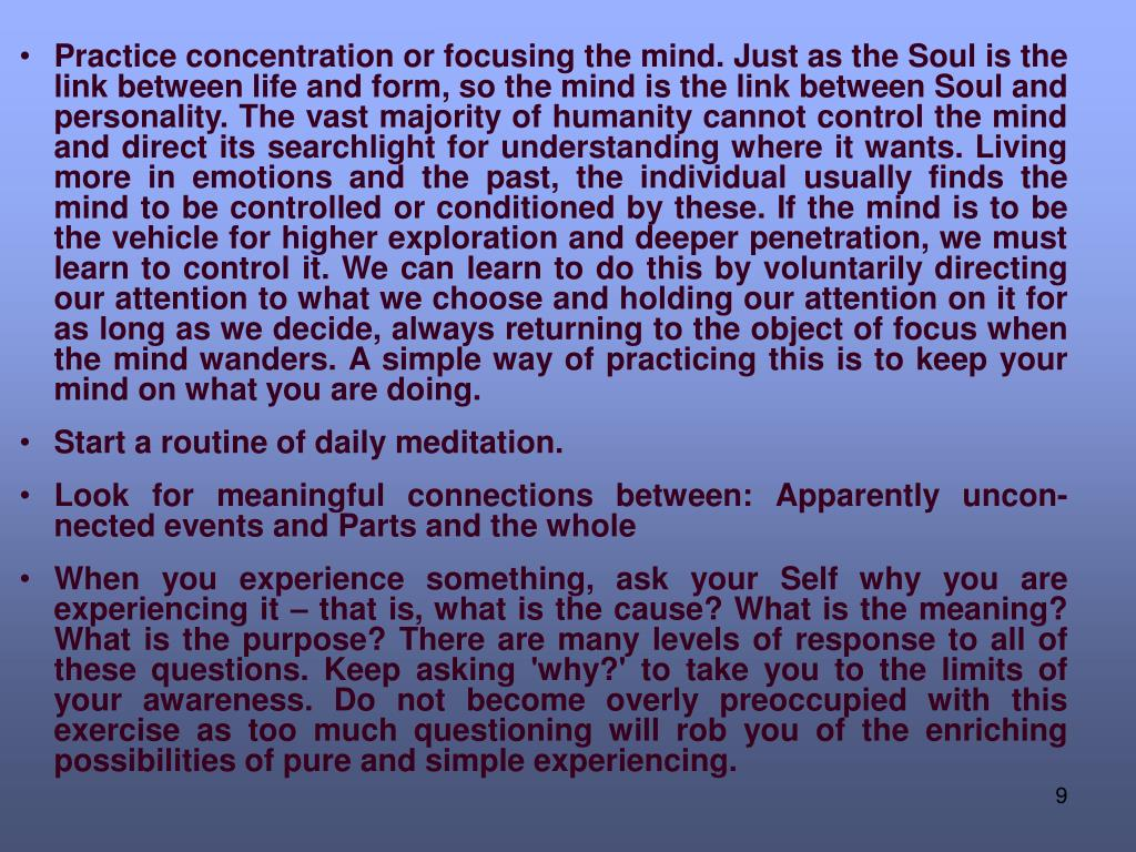 Practice concentration or focusing the mind. Just as the Soul is the link between life and form, so the mind is the link between Soul and personality. The vast majority of humanity cannot control the mind and direct its searchlight for understanding where it wants. Living more in emotions and the past, the individual usually finds the mind to be controlled or conditioned by these. If the mind is to be the vehicle for higher exploration and deeper penetration, we must learn to control it. We can learn to do this by voluntarily directing our attention to what we choose and holding our attention on it for as long as we decide, always returning to the object of focus when the mind wanders. A simple way of practicing this is to keep your mind on what you are doing.