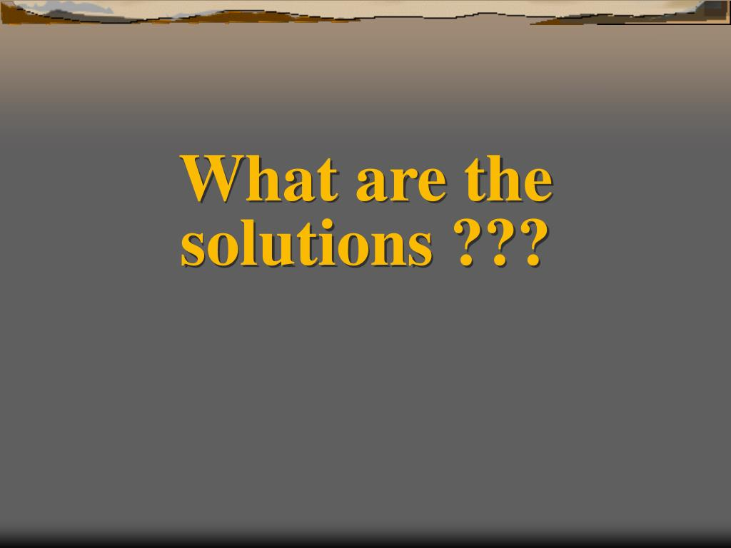 What are the solutions ???