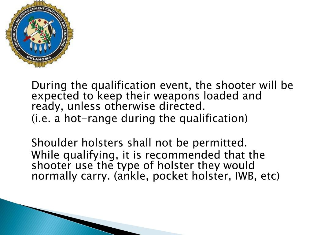 During the qualification event, the shooter will be expected to keep their weapons loaded and ready, unless otherwise directed.