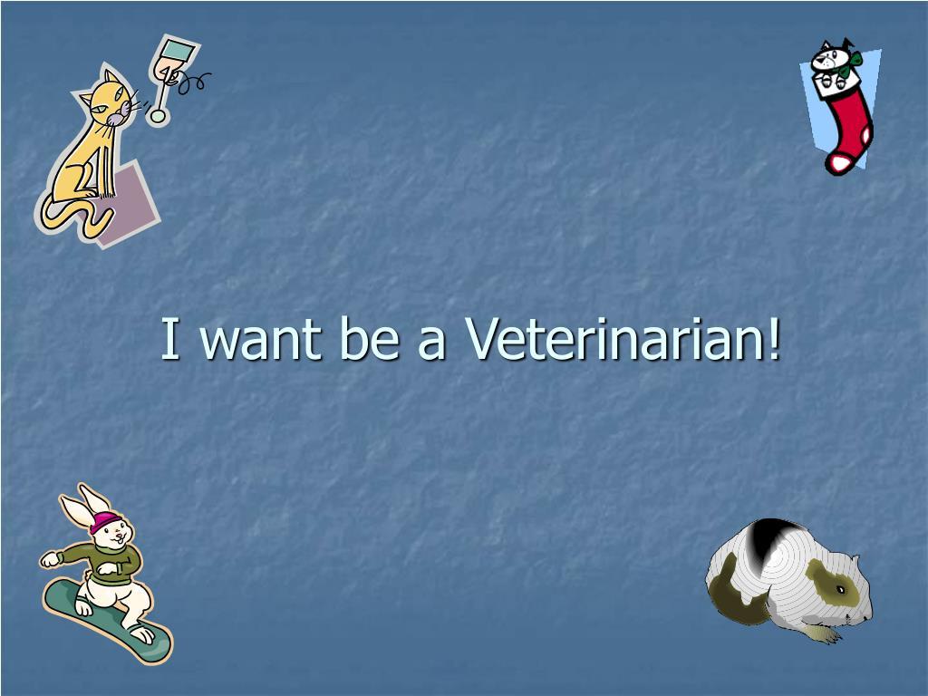 I want be a Veterinarian!
