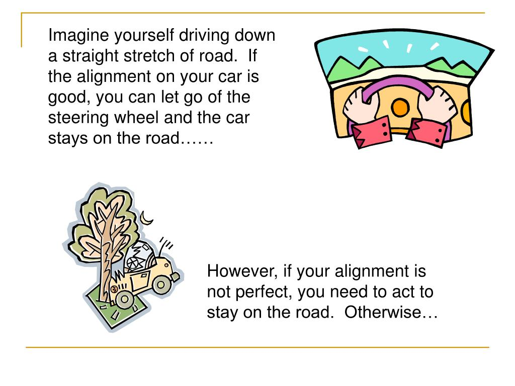 Imagine yourself driving down a straight stretch of road.  If the alignment on your car is good, you can let go of the steering wheel and the car stays on the road……