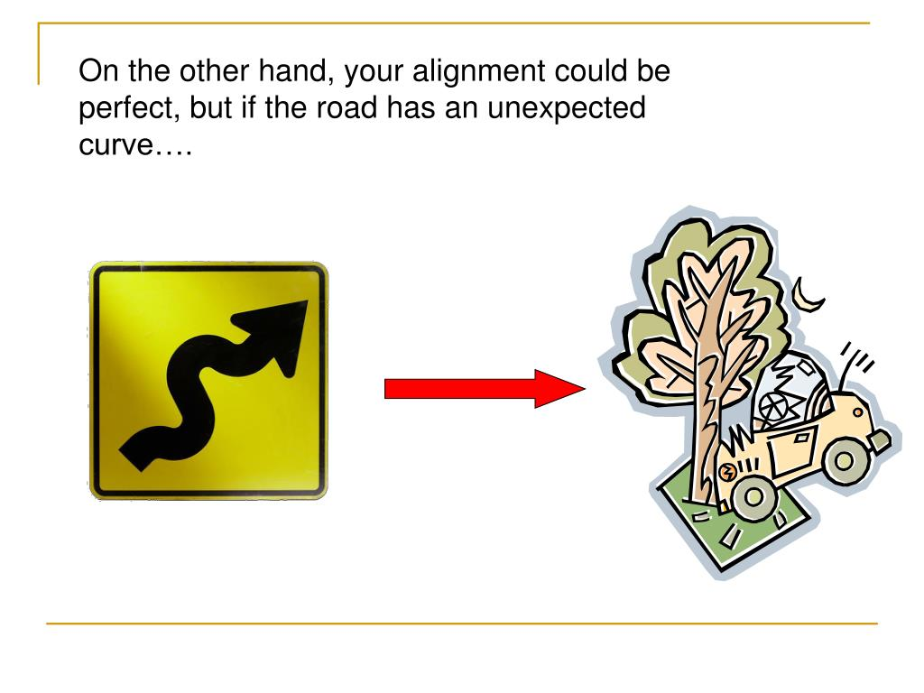 On the other hand, your alignment could be perfect, but if the road has an unexpected curve….