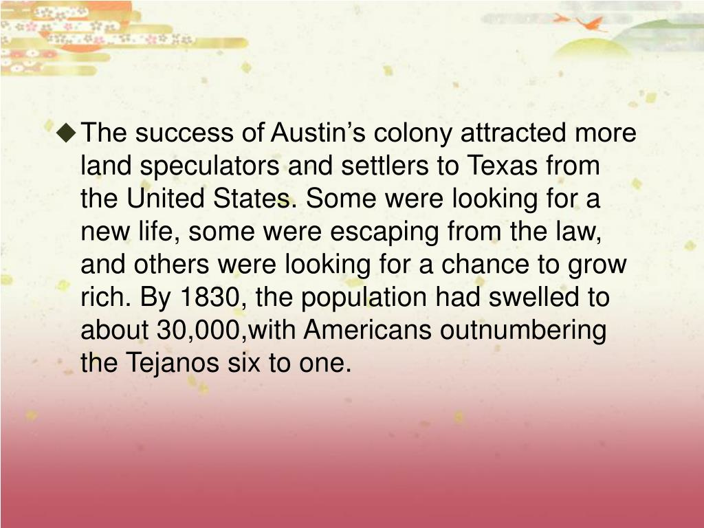 The success of Austin's colony attracted more land speculators and settlers to Texas from the United States. Some were looking for a new life, some were escaping from the law, and others were looking for a chance to grow rich. By 1830, the population had swelled to about 30,000,with Americans outnumbering the Tejanos six to one.