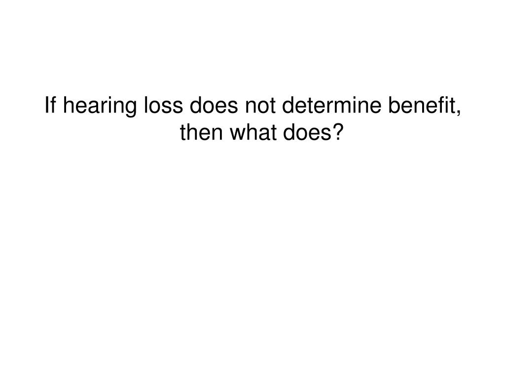 If hearing loss does not determine benefit, then what does?