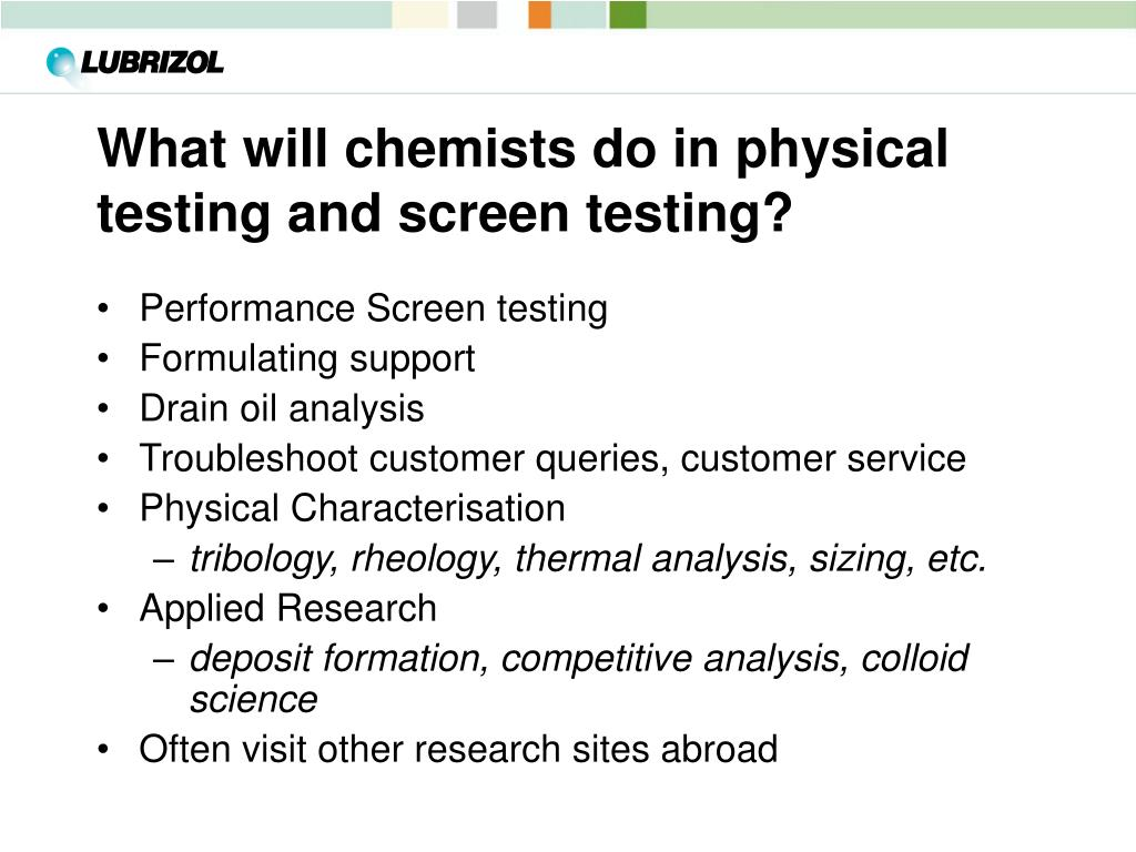 What will chemists do in physical testing and screen testing?