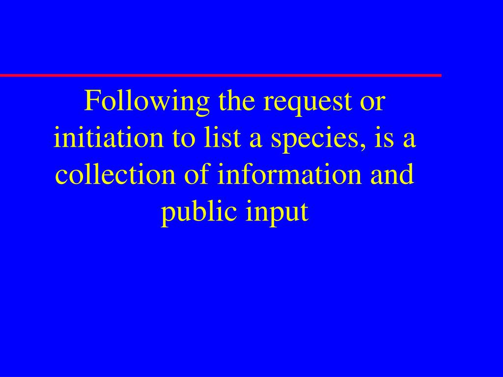 Following the request or initiation to list a species, is a collection of information and public input