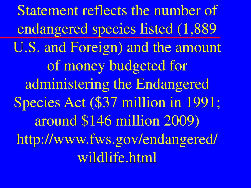 Statement reflects the number of endangered species listed (1,889 U.S. and Foreign) and the amount of money budgeted for administering the Endangered Species Act ($37 million in 1991; around $146 million 2009)
