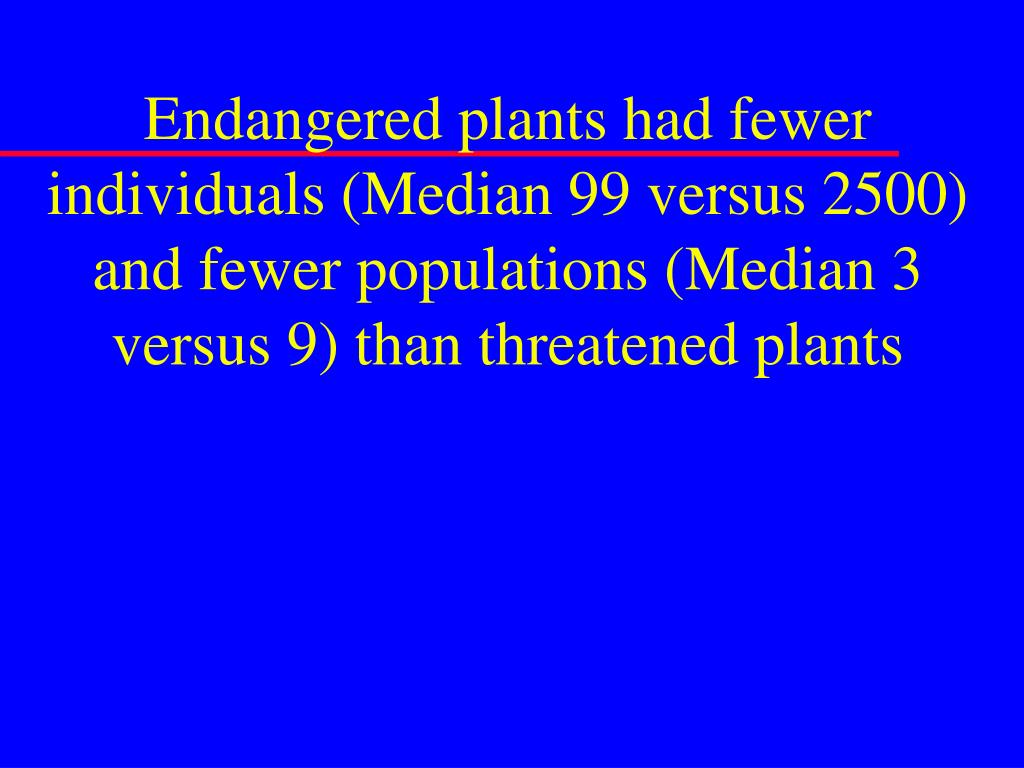 Endangered plants had fewer individuals (Median 99 versus 2500) and fewer populations (Median 3 versus 9) than threatened plants