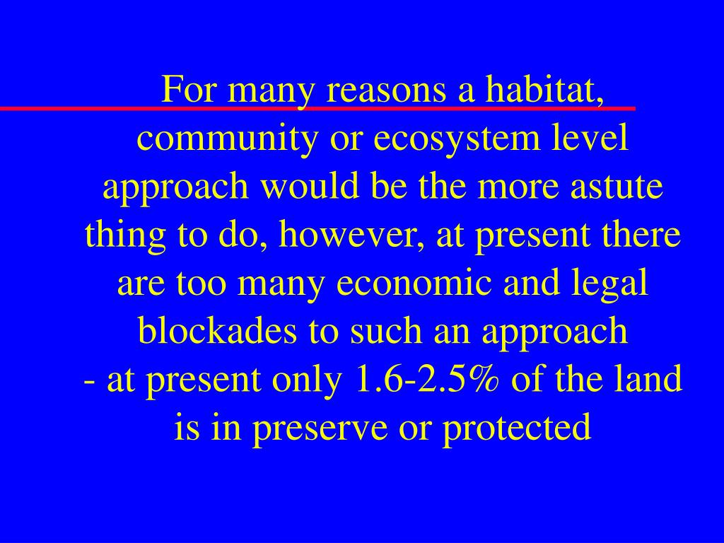 For many reasons a habitat, community or ecosystem level approach would be the more astute thing to do, however, at present there are too many economic and legal blockades to such an approach