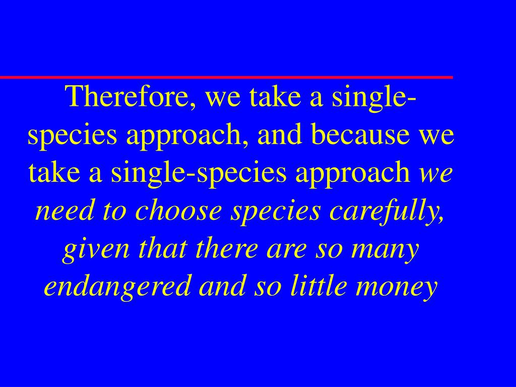 Therefore, we take a single-species approach, and because we take a single-species approach
