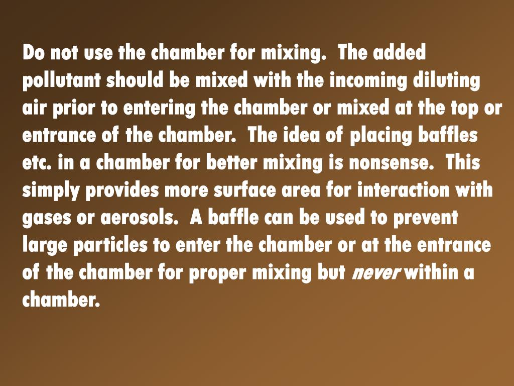 Do not use the chamber for mixing.  The added pollutant should be mixed with the incoming diluting air prior to entering the chamber or mixed at the top or entrance of the chamber.  The idea of placing baffles etc. in a chamber for better mixing is nonsense.  This simply provides more surface area for interaction with gases or aerosols.  A baffle can be used to prevent large particles to enter the chamber or at the entrance of the chamber for proper mixing but