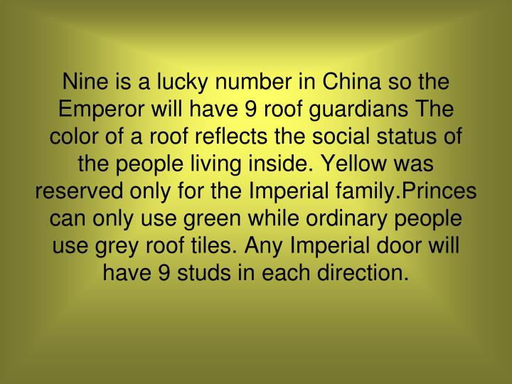 Nine is a lucky number in China so the Emperor will have 9 roof guardians The color of a roof reflects the social status of the people living inside. Yellow was reserved only for the Imperial family.Princes can only use green while ordinary people use grey roof tiles. Any Imperial door will have 9 studs in each direction.