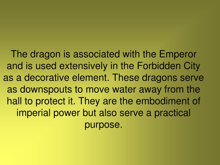 The dragon is associated with the Emperor and is used extensively in the Forbidden City as a decorative element. These dragons serve as downspouts to move water away from the hall to protect it. They are the embodiment of imperial power but also serve a practical purpose.
