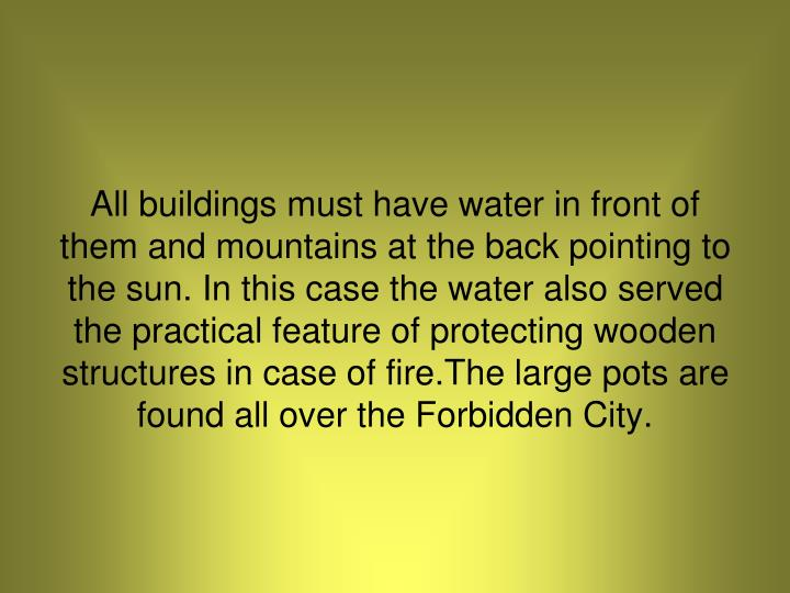 All buildings must have water in front of them and mountains at the back pointing to the sun. In this case the water also served the practical feature of protecting wooden structures in case of fire.The large pots are found all over the Forbidden City.