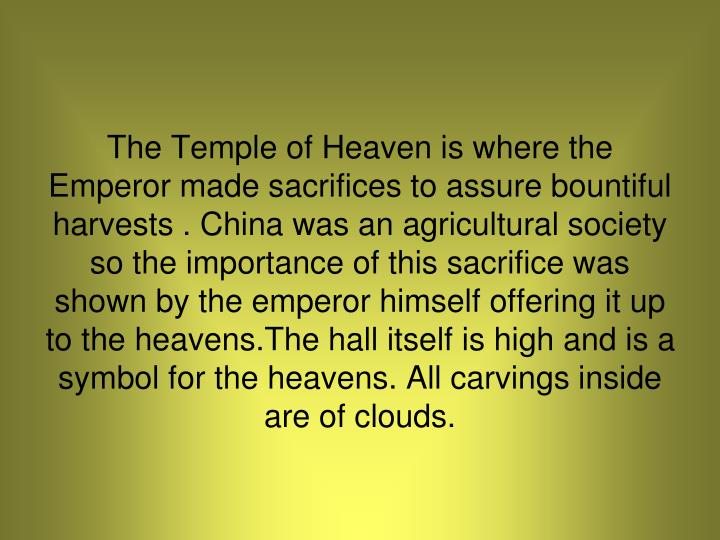 The Temple of Heaven is where the Emperor made sacrifices to assure bountiful harvests . China was an agricultural society so the importance of this sacrifice was shown by the emperor himself offering it up to the heavens.The hall itself is high and is a symbol for the heavens. All carvings inside are of clouds.
