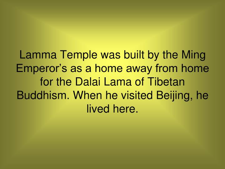 Lamma Temple was built by the Ming Emperor's as a home away from home for the Dalai Lama of Tibetan Buddhism. When he visited Beijing, he lived here.