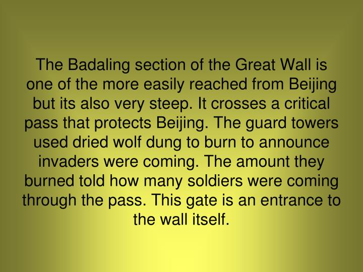 The Badaling section of the Great Wall is one of the more easily reached from Beijing but its also very steep. It crosses a critical pass that protects Beijing. The guard towers used dried wolf dung to burn to announce invaders were coming. The amount they burned told how many soldiers were coming through the pass. This gate is an entrance to the wall itself.