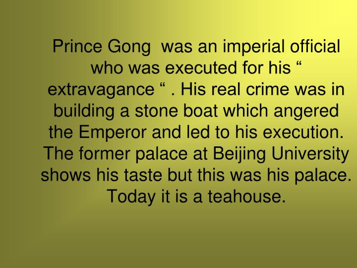 "Prince Gong  was an imperial official who was executed for his "" extravagance "" . His real crime was in building a stone boat which angered the Emperor and led to his execution. The former palace at Beijing University shows his taste but this was his palace. Today it is a teahouse."