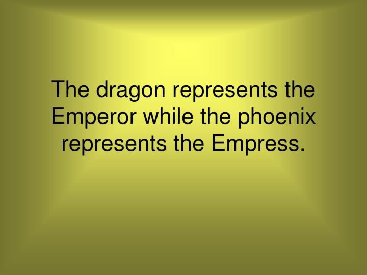 The dragon represents the Emperor while the phoenix represents the Empress.