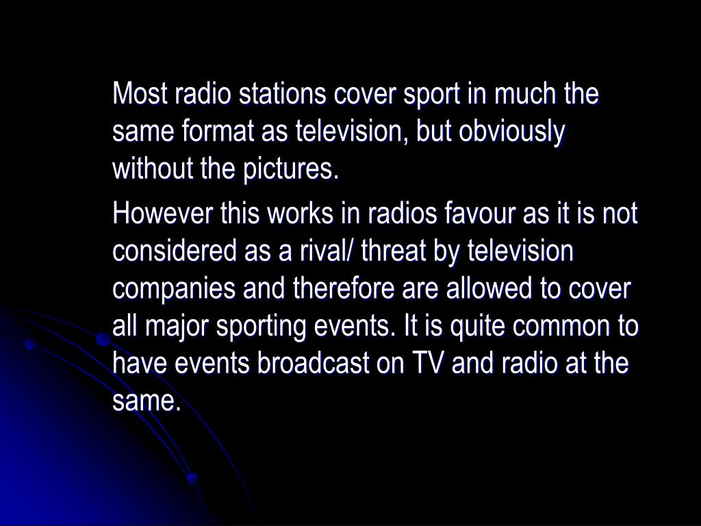 Most radio stations cover sport in much the same format as television, but obviously without the pictures.