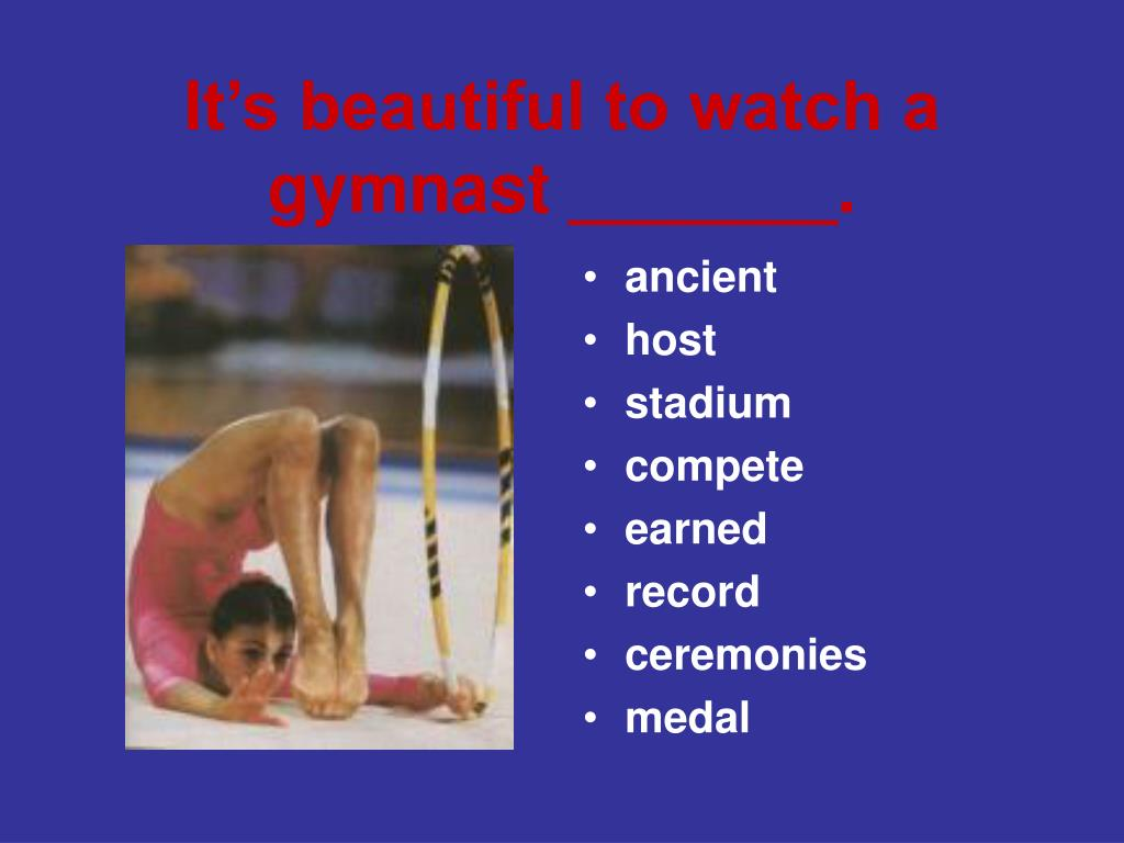 It's beautiful to watch a gymnast _______.