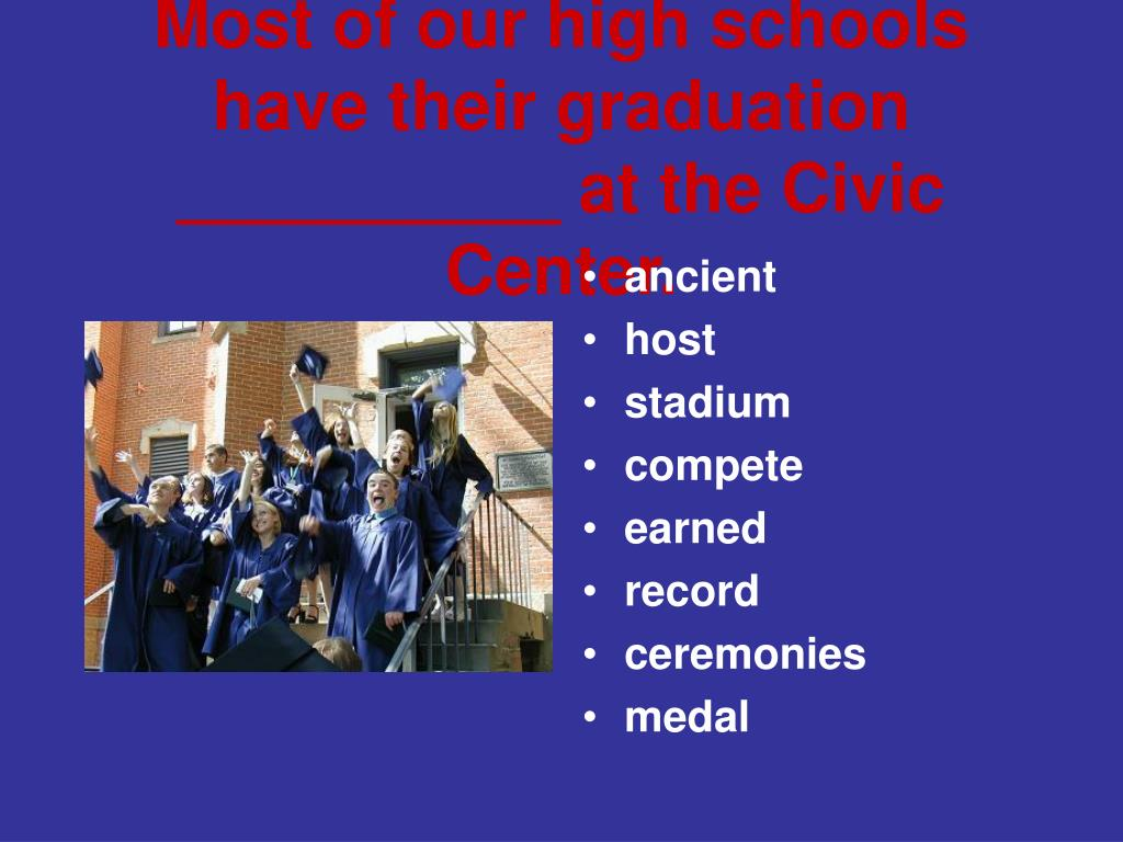 Most of our high schools have their graduation __________ at the Civic Center.