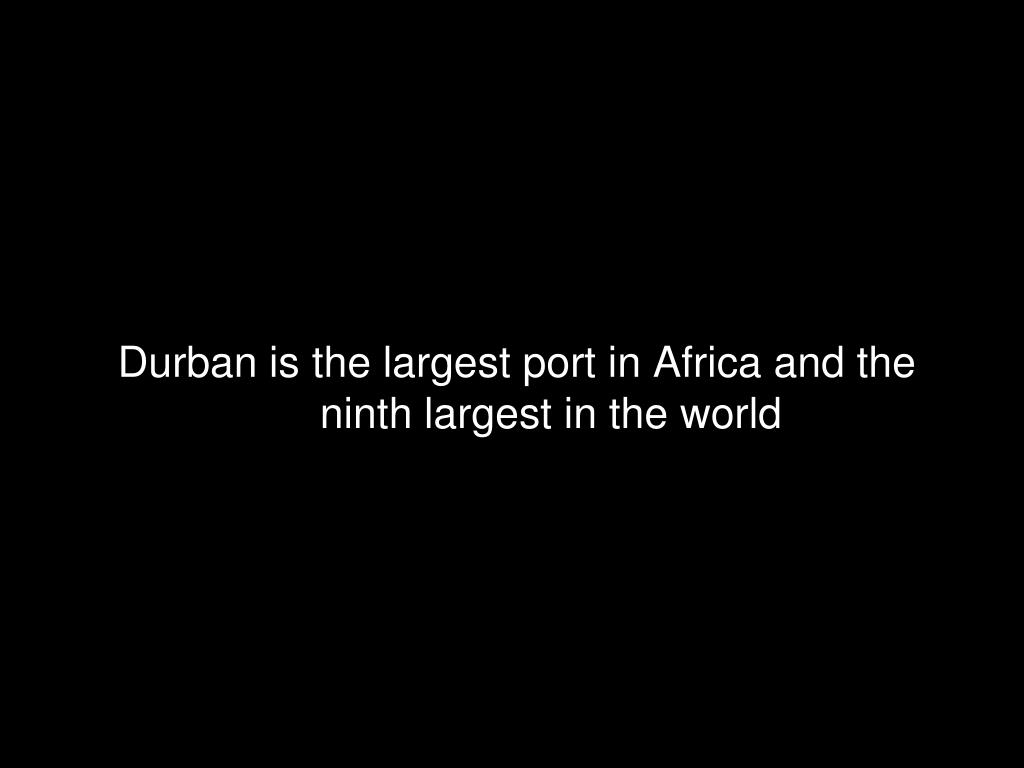 Durban is the largest port in Africa and the ninth largest in the world