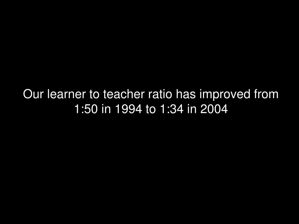 Our learner to teacher ratio has improved from 1:50 in 1994 to 1:34 in 2004