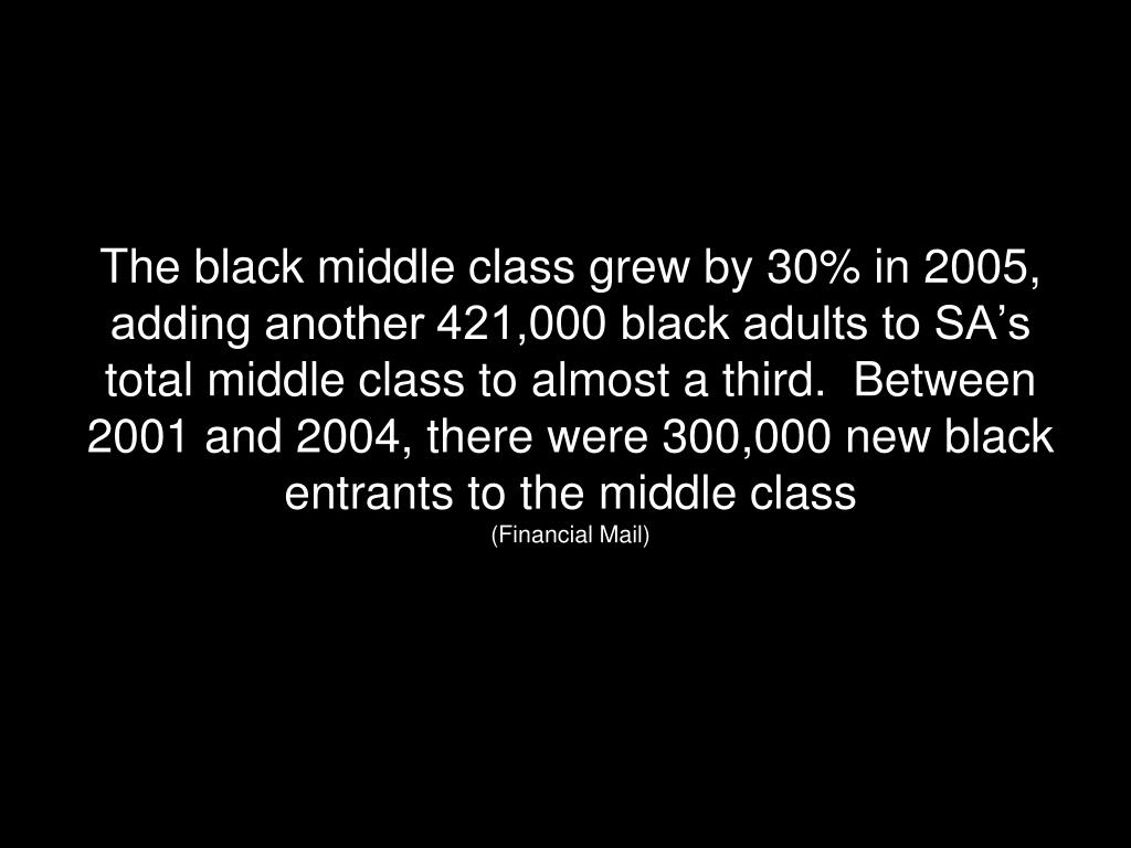 The black middle class grew by 30% in 2005, adding another 421,000 black adults to SA's  total middle class to almost a third.  Between 2001 and 2004, there were 300,000 new black entrants to the middle class