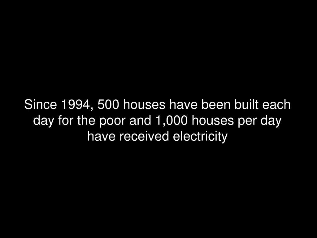 Since 1994, 500 houses have been built each day for the poor and 1,000 houses per day have received electricity