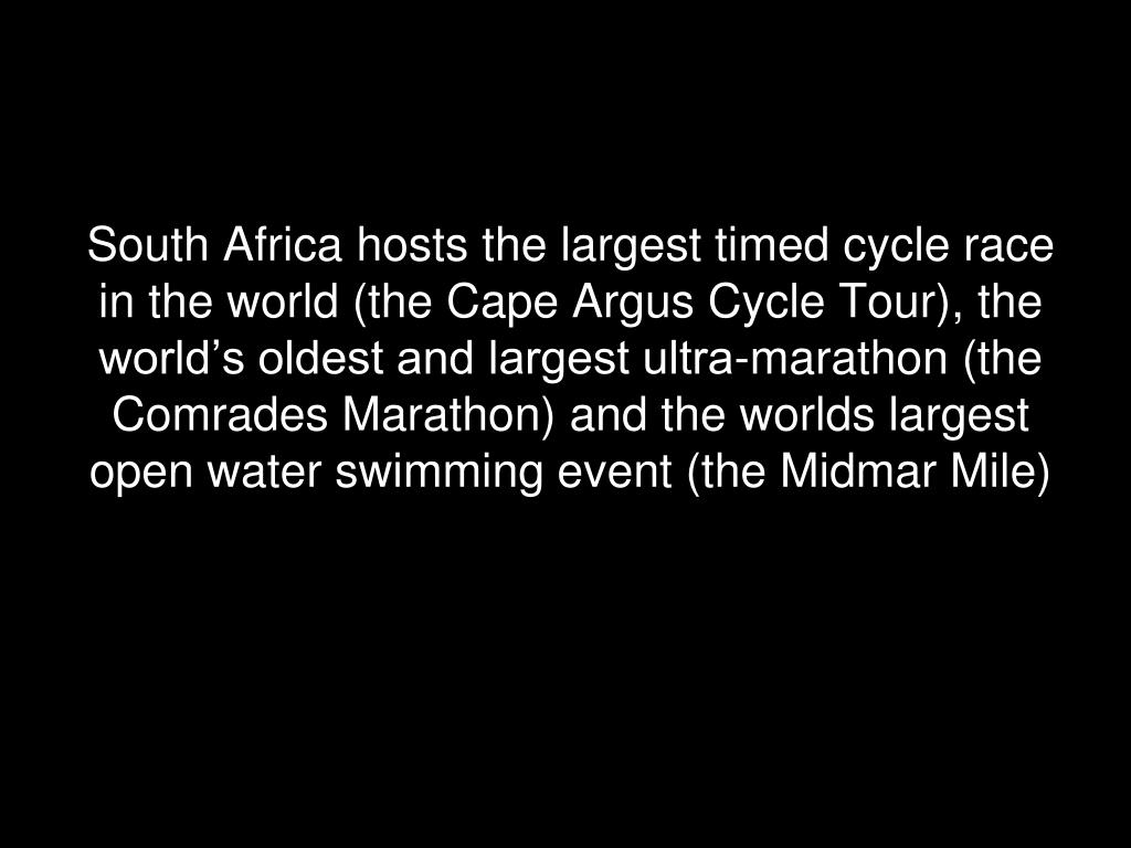 South Africa hosts the largest timed cycle race in the world (the Cape Argus Cycle Tour), the world's oldest and largest ultra-marathon (the Comrades Marathon) and the worlds largest open water swimming event (the Midmar Mile)