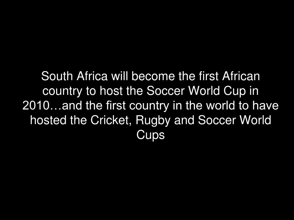 South Africa will become the first African country to host the Soccer World Cup in 2010…and the first country in the world to have hosted the Cricket, Rugby and Soccer World Cups