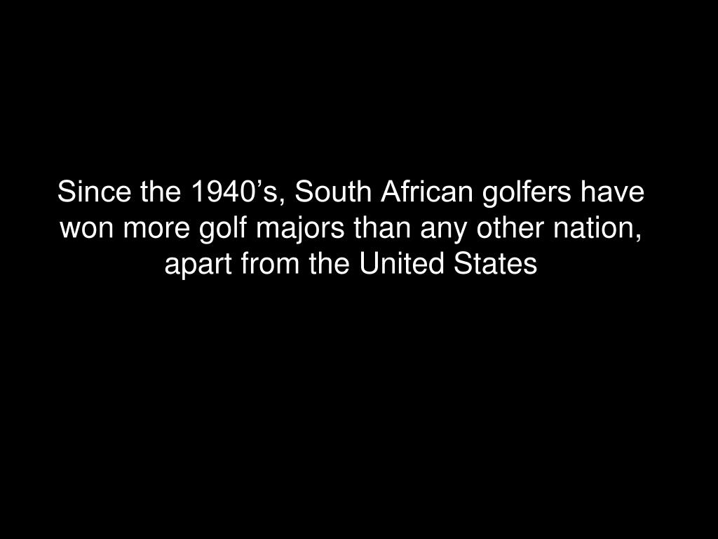 Since the 1940's, South African golfers have won more golf majors than any other nation, apart from the United States