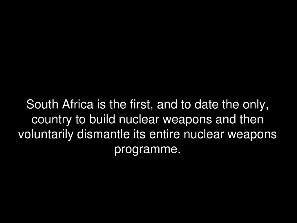 South Africa is the first, and to date the only, country to build nuclear weapons and then voluntarily dismantle its entire nuclear weapons programme.