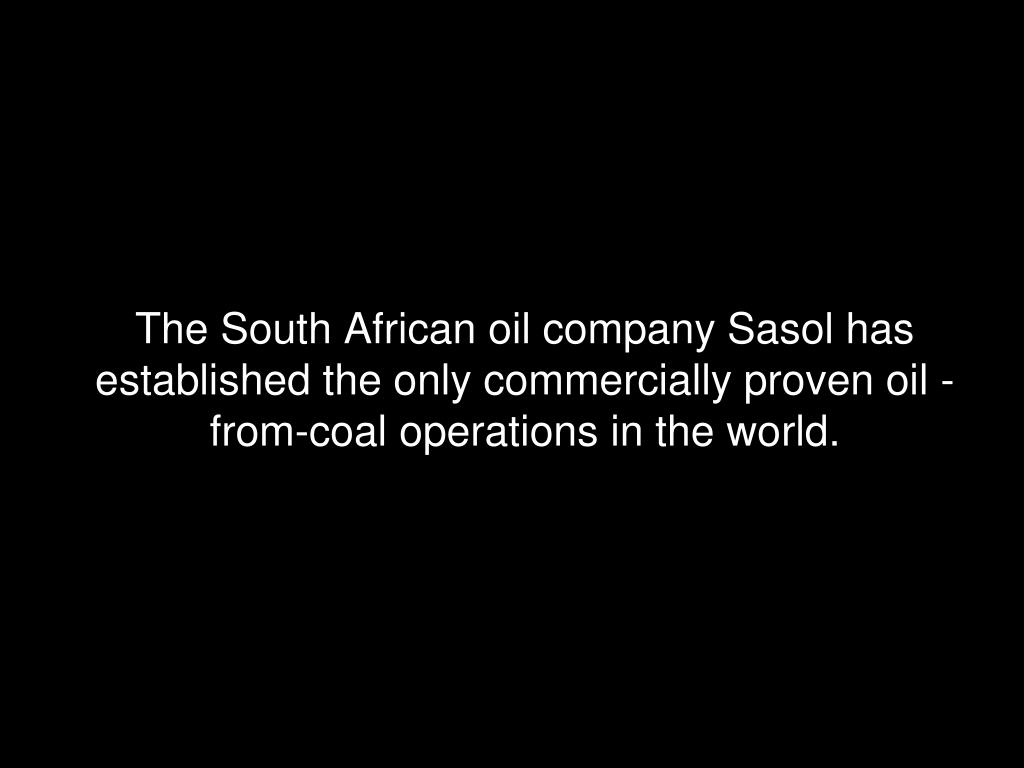 The South African oil company Sasol has established the only commercially proven oil -from-coal operations in the world.